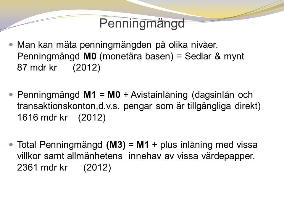 Penningmängd Man kan mäta penningmängden på olika nivåer. Penningmängd M0 (monetära basen) = Sedlar & mynt 87 mdr kr (2012)