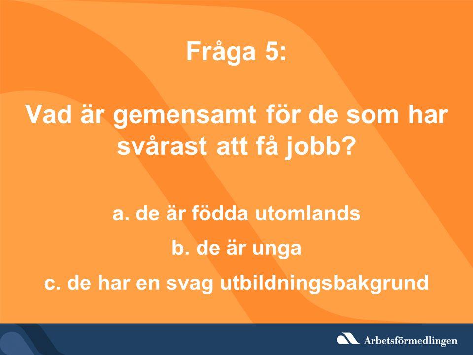 Fråga 5: Vad är gemensamt för de som har svårast att få jobb. a