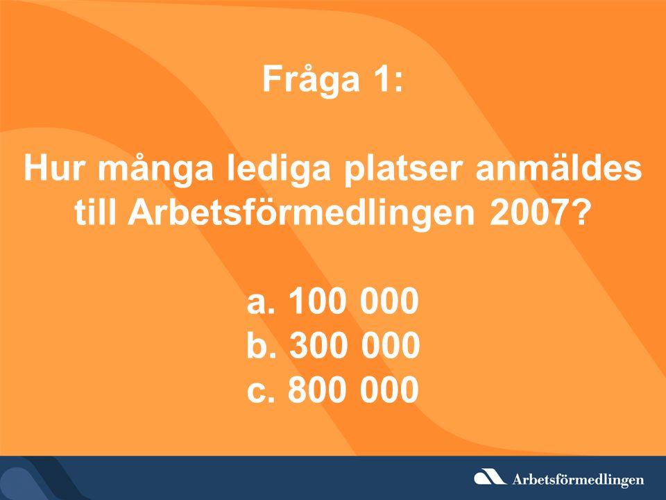Fråga 1: Hur många lediga platser anmäldes till Arbetsförmedlingen 2007.