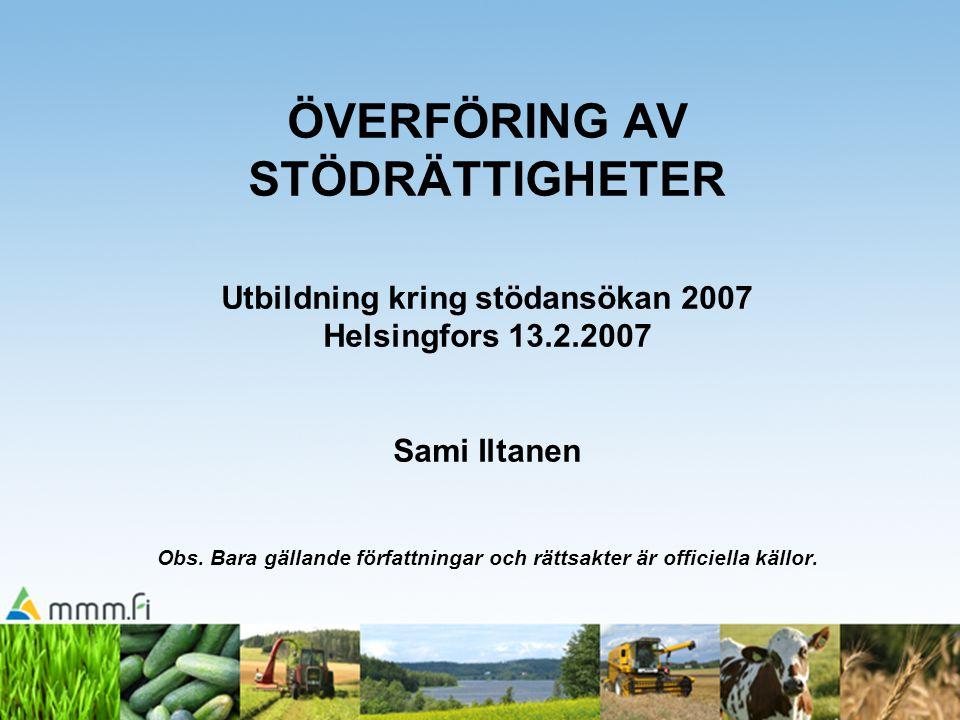 ÖVERFÖRING AV STÖDRÄTTIGHETER Utbildning kring stödansökan 2007 Helsingfors 13.2.2007 Sami Iltanen Obs.