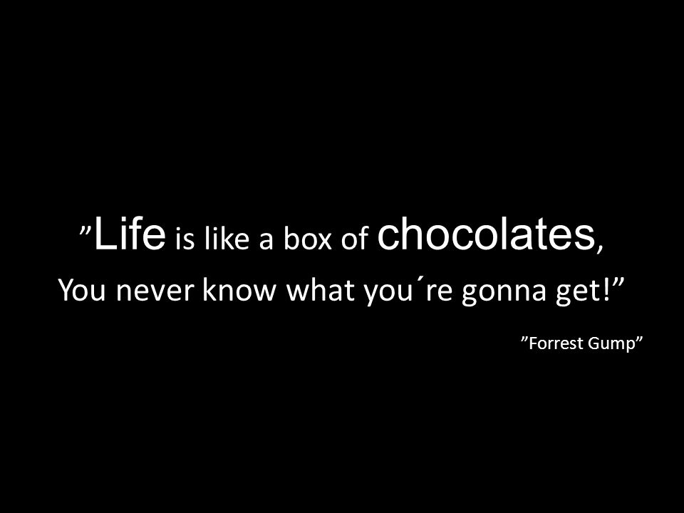 Life is like a box of chocolates,