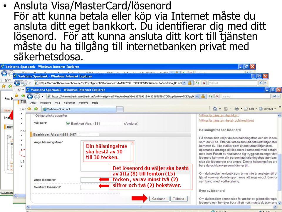 Ansluta Visa/MasterCard/lösenord För att kunna betala eller köp via Internet måste du ansluta ditt eget bankkort. Du identifierar dig med ditt lösenord. För att kunna ansluta ditt kort till tjänsten måste du ha tillgång till internetbanken privat med säkerhetsdosa.