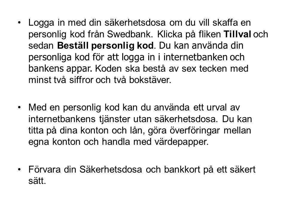 Logga in med din säkerhetsdosa om du vill skaffa en personlig kod från Swedbank. Klicka på fliken Tillval och sedan Beställ personlig kod. Du kan använda din personliga kod för att logga in i internetbanken och bankens appar. Koden ska bestå av sex tecken med minst två siffror och två bokstäver.