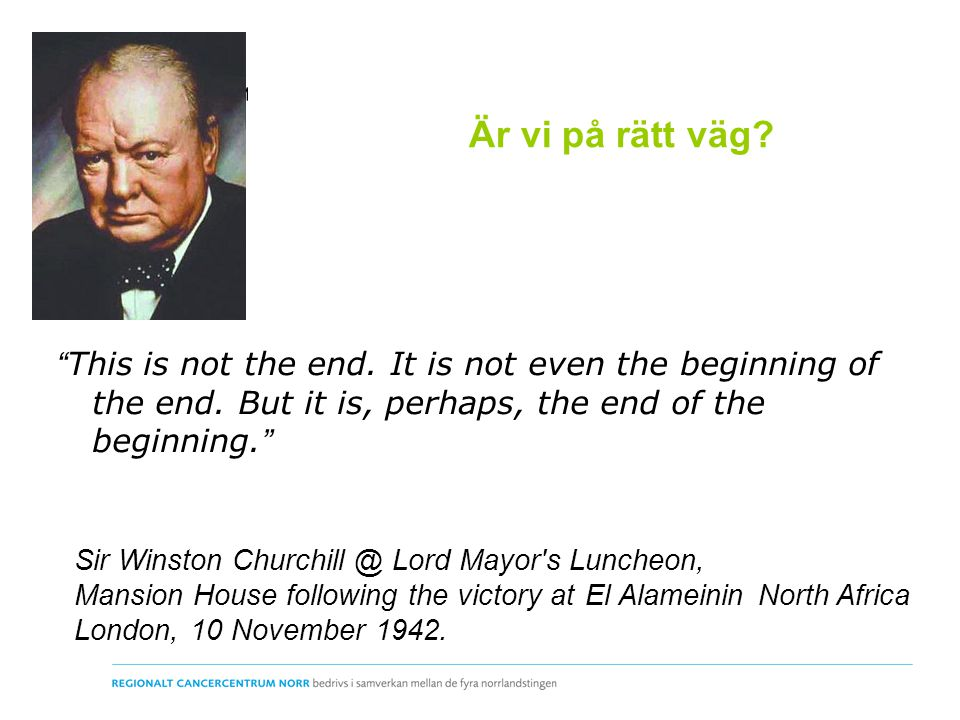 Är vi på rätt väg This is not the end. It is not even the beginning of the end. But it is, perhaps, the end of the beginning.