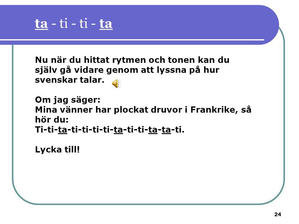 ta - ti - ti - ta Nu när du hittat rytmen och tonen kan du själv gå vidare genom att lyssna på hur svenskar talar.