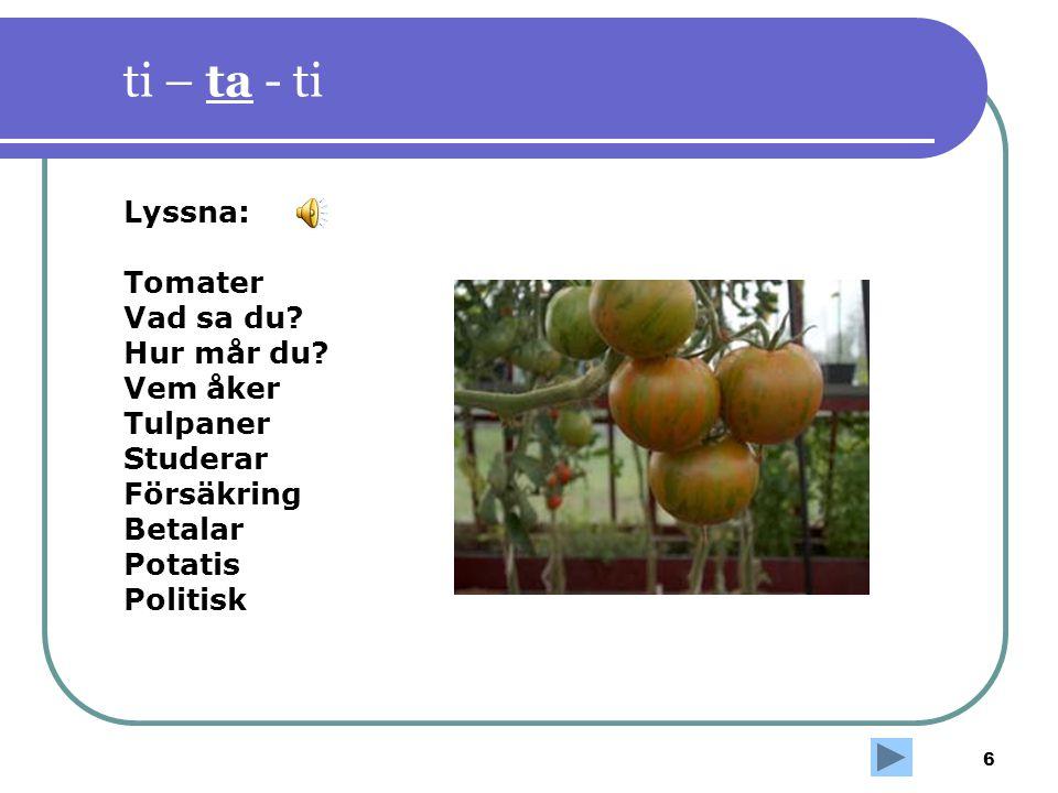 ti – ta - ti Lyssna: Tomater Vad sa du Hur mår du Vem åker Tulpaner