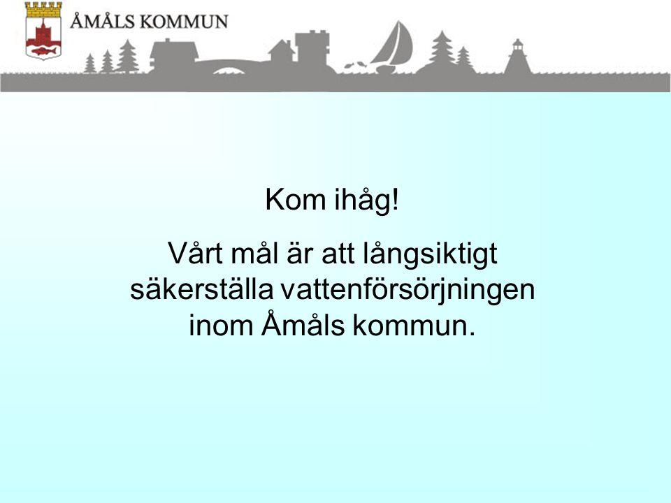 Kom ihåg! Vårt mål är att långsiktigt säkerställa vattenförsörjningen inom Åmåls kommun.