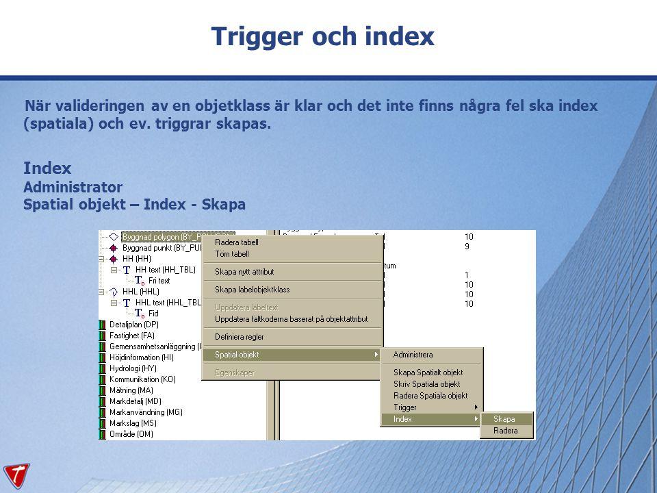 Trigger och index När valideringen av en objetklass är klar och det inte finns några fel ska index (spatiala) och ev. triggrar skapas.