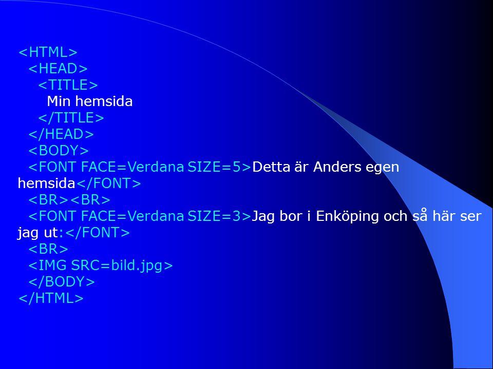<HTML> <HEAD> <TITLE> Min hemsida. </TITLE> </HEAD> <BODY> <FONT FACE=Verdana SIZE=5>Detta är Anders egen hemsida</FONT>