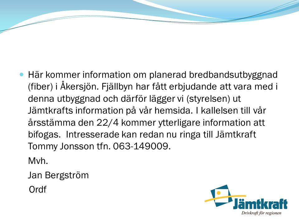 Här kommer information om planerad bredbandsutbyggnad (fiber) i Åkersjön. Fjällbyn har fått erbjudande att vara med i denna utbyggnad och därför lägger vi (styrelsen) ut Jämtkrafts information på vår hemsida. I kallelsen till vår årsstämma den 22/4 kommer ytterligare information att bifogas. Intresserade kan redan nu ringa till Jämtkraft Tommy Jonsson tfn. 063-149009.