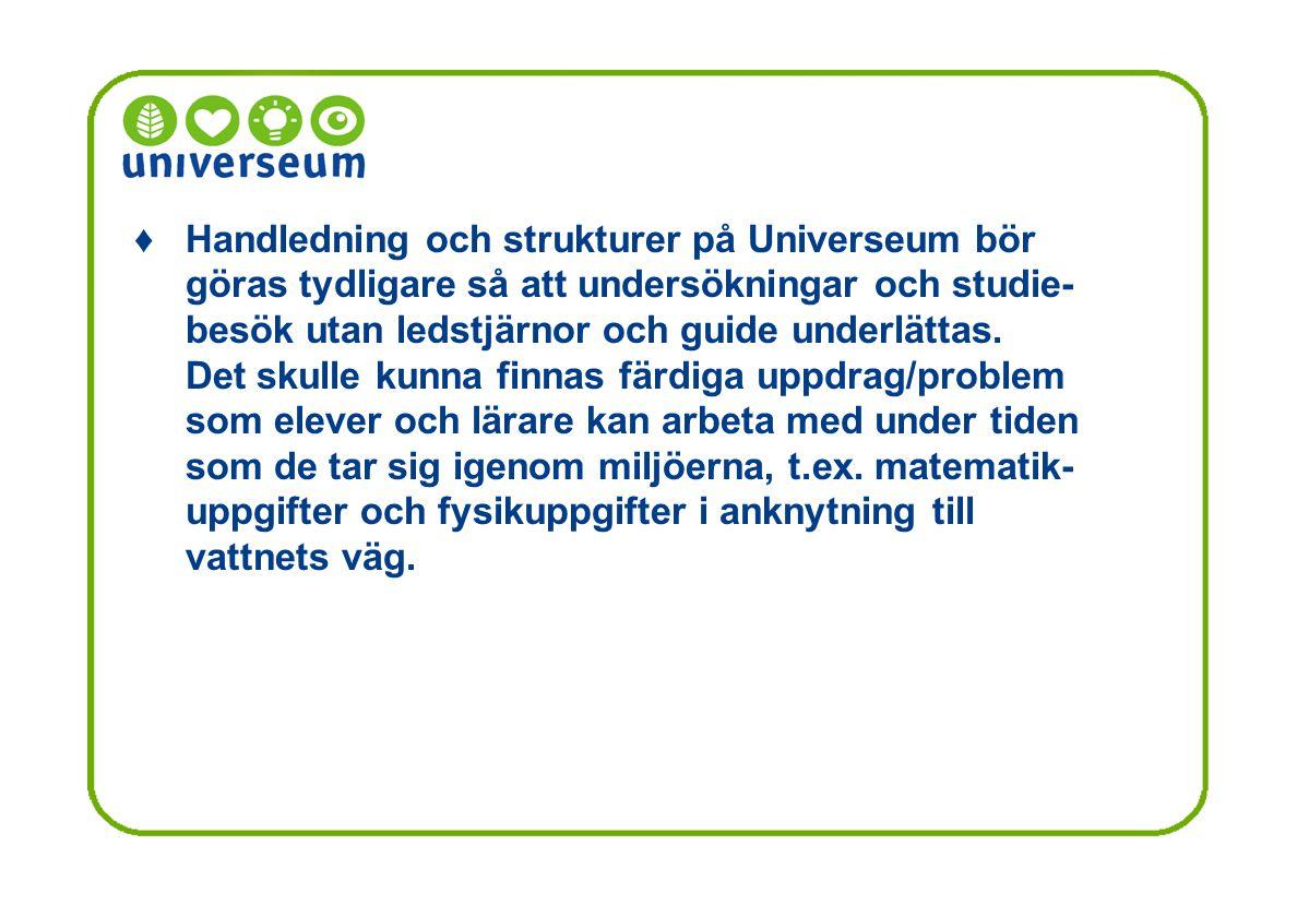 ♦ Handledning och strukturer på Universeum bör göras tydligare så att undersökningar och studie-besök utan ledstjärnor och guide underlättas.