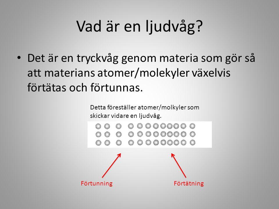 Vad är en ljudvåg Det är en tryckvåg genom materia som gör så att materians atomer/molekyler växelvis förtätas och förtunnas.