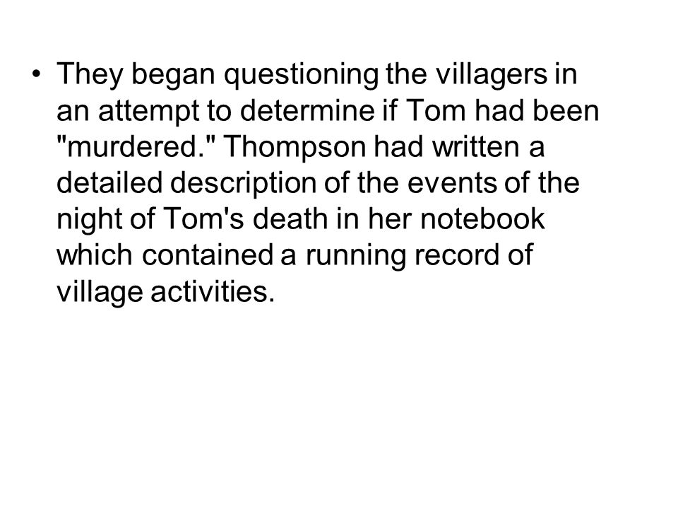 They began questioning the villagers in an attempt to determine if Tom had been murdered. Thompson had written a detailed description of the events of the night of Tom s death in her notebook which contained a running record of village activities.