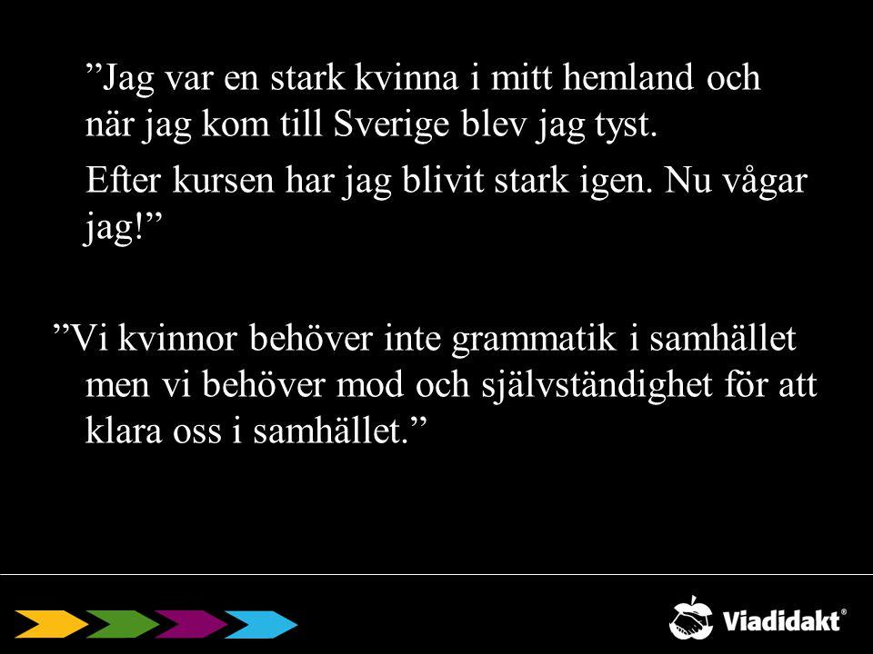 Jag var en stark kvinna i mitt hemland och när jag kom till Sverige blev jag tyst. Efter kursen har jag blivit stark igen. Nu vågar jag! Vi kvinnor behöver inte grammatik i samhället men vi behöver mod och självständighet för att klara oss i samhället.