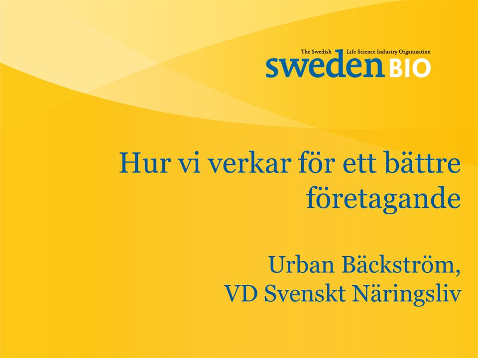 Hur vi verkar för ett bättre företagande Urban Bäckström, VD Svenskt Näringsliv