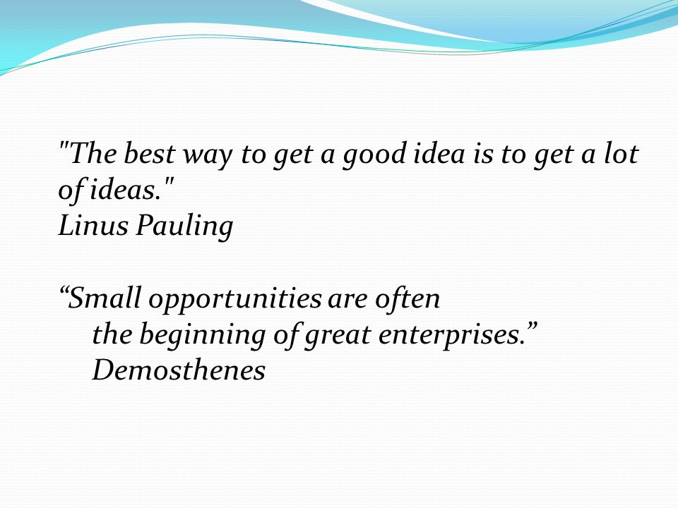 The best way to get a good idea is to get a lot of ideas