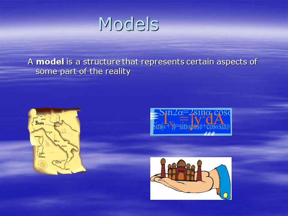 Models A model is a structure that represents certain aspects of some part of the reality.