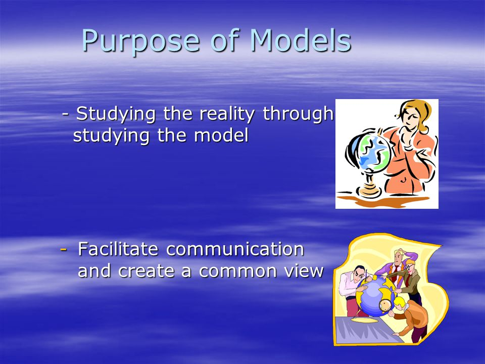 Purpose of Models - Studying the reality through studying the model