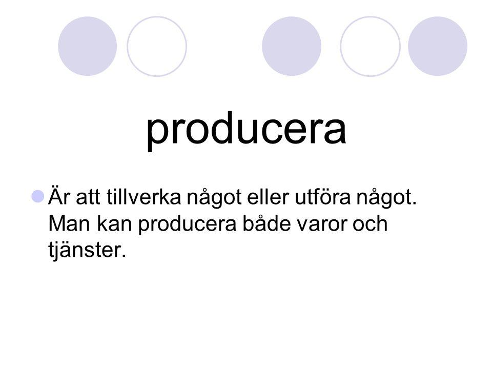 producera Är att tillverka något eller utföra något. Man kan producera både varor och tjänster.