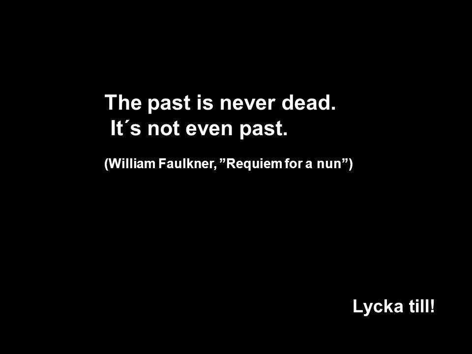 The past is never dead. It´s not even past. Lycka till!!