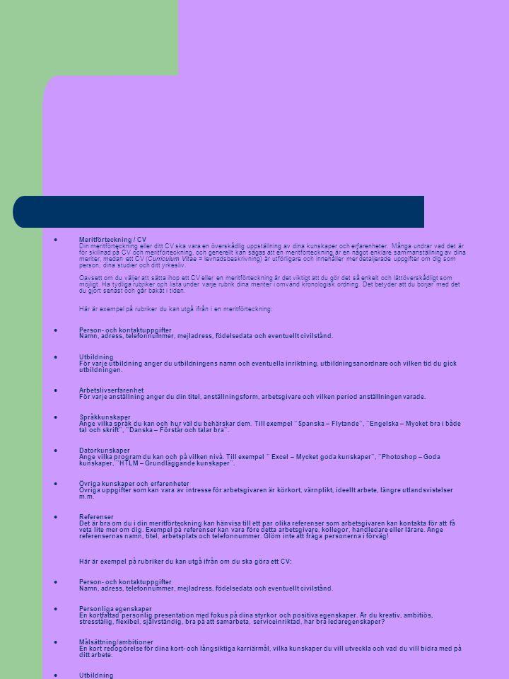 Meritförteckning / CV Din meritförteckning eller ditt CV ska vara en överskådlig uppställning av dina kunskaper och erfarenheter. Många undrar vad det är för skillnad på CV och meritförteckning, och generellt kan sägas att en meritförteckning är en något enklare sammanställning av dina meriter, medan ett CV (Curriculum Vitae = levnadsbeskrivning) är utförligare och innehåller mer detaljerade uppgifter om dig som person, dina studier och ditt yrkesliv. Oavsett om du väljer att sätta ihop ett CV eller en meritförteckning är det viktigt att du gör det så enkelt och lättöverskådligt som möjligt. Ha tydliga rubriker och lista under varje rubrik dina meriter i omvänd kronologisk ordning. Det betyder att du börjar med det du gjort senast och går bakåt i tiden. Här är exempel på rubriker du kan utgå ifrån i en meritförteckning:
