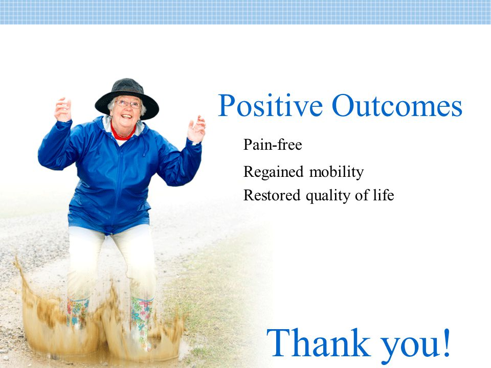 Thank you! Positive Outcomes Pain-free Regained mobility