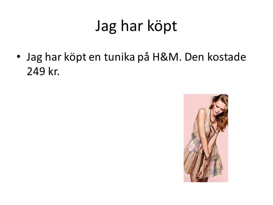 Jag har köpt Jag har köpt en tunika på H&M. Den kostade 249 kr.
