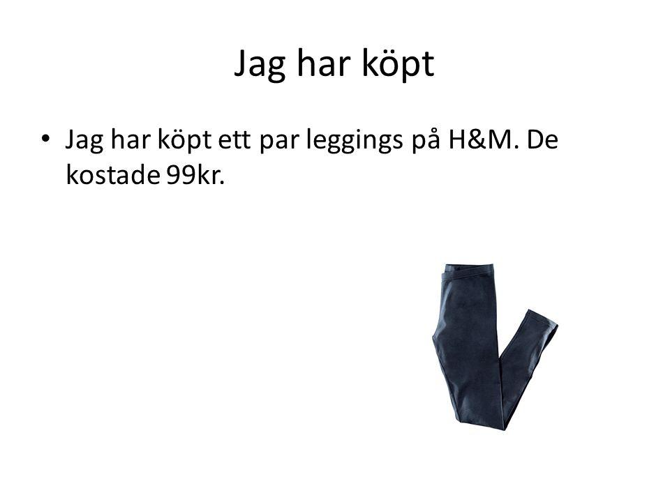 Jag har köpt Jag har köpt ett par leggings på H&M. De kostade 99kr.