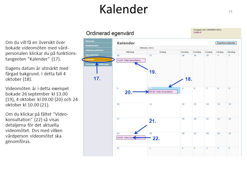 Kalender Om du vill få en översikt över bokade videomöten med vård- personalen klickar du på funktions- tangenten Kalender (17).