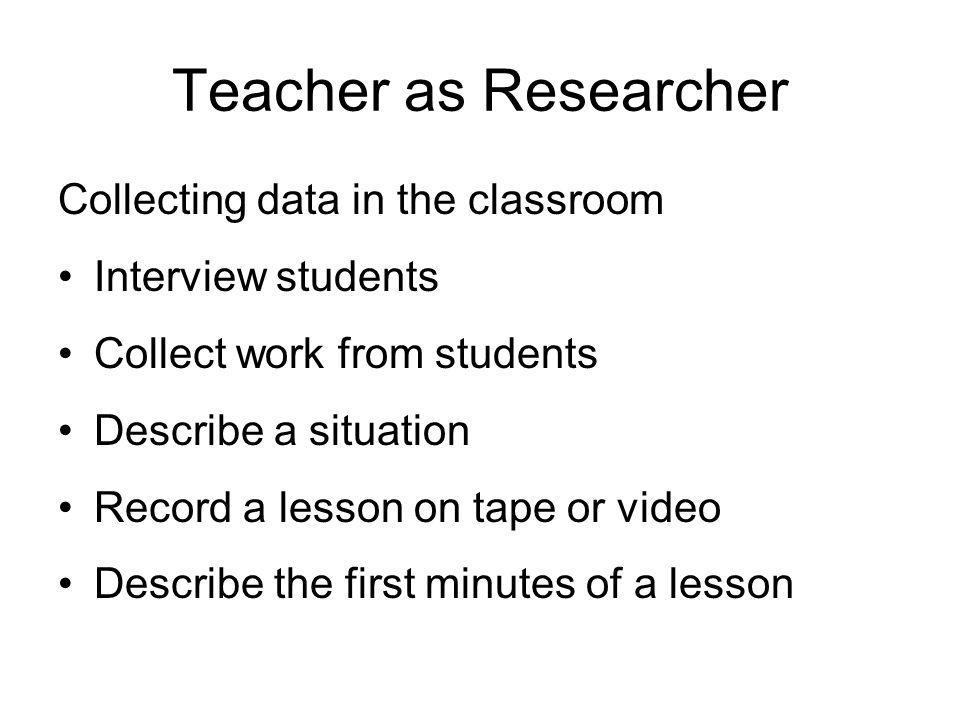 Teacher as Researcher Collecting data in the classroom