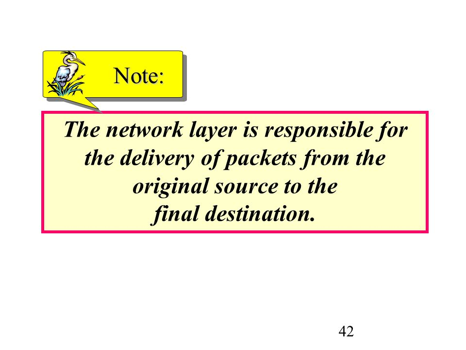 Note: The network layer is responsible for the delivery of packets from the original source to the final destination.