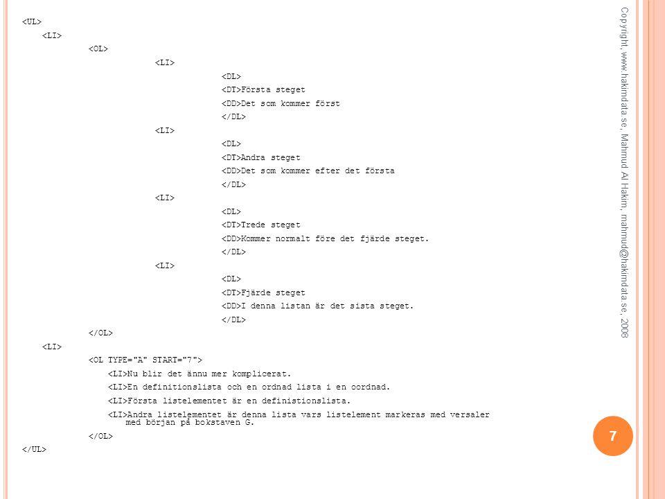 <UL> <LI> <OL> <DL> <DT>Första steget <DD>Det som kommer först </DL> <DT>Andra steget <DD>Det som kommer efter det första <DT>Trede steget <DD>Kommer normalt före det fjärde steget. <DT>Fjärde steget <DD>I denna listan är det sista steget. </OL> <OL TYPE= A START= 7 > <LI>Nu blir det ännu mer komplicerat. <LI>En definitionslista och en ordnad lista i en oordnad. <LI>Första listelementet är en definistionslista. <LI>Andra listelementet är denna lista vars listelement markeras med versaler med början på bokstaven G. </UL>