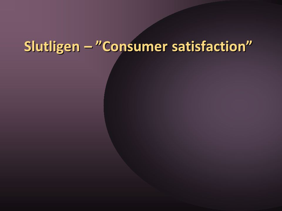 Slutligen – Consumer satisfaction