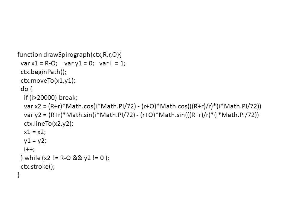 function drawSpirograph(ctx,R,r,O){ var x1 = R-O; var y1 = 0; var i = 1; ctx.beginPath(); ctx.moveTo(x1,y1); do { if (i>20000) break; var x2 = (R+r)*Math.cos(i*Math.PI/72) - (r+O)*Math.cos(((R+r)/r)*(i*Math.PI/72)) var y2 = (R+r)*Math.sin(i*Math.PI/72) - (r+O)*Math.sin(((R+r)/r)*(i*Math.PI/72)) ctx.lineTo(x2,y2); x1 = x2; y1 = y2; i++; } while (x2 != R-O && y2 != 0 ); ctx.stroke(); }