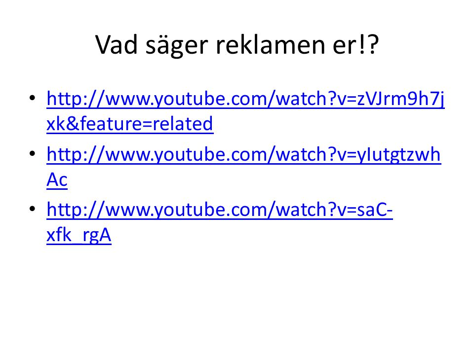 Vad säger reklamen er! http://www.youtube.com/watch v=zVJrm9h7jxk&feature=related. http://www.youtube.com/watch v=yIutgtzwhAc.