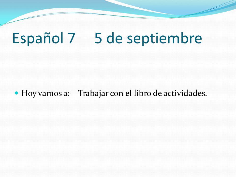 Español 7 5 de septiembre Hoy vamos a: Trabajar con el libro de actividades.