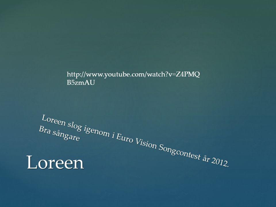http://www.youtube.com/watch v=Z4PMQB5zmAU Loreen slog igenom i Euro Vision Songcontest år 2012. Bra sångare