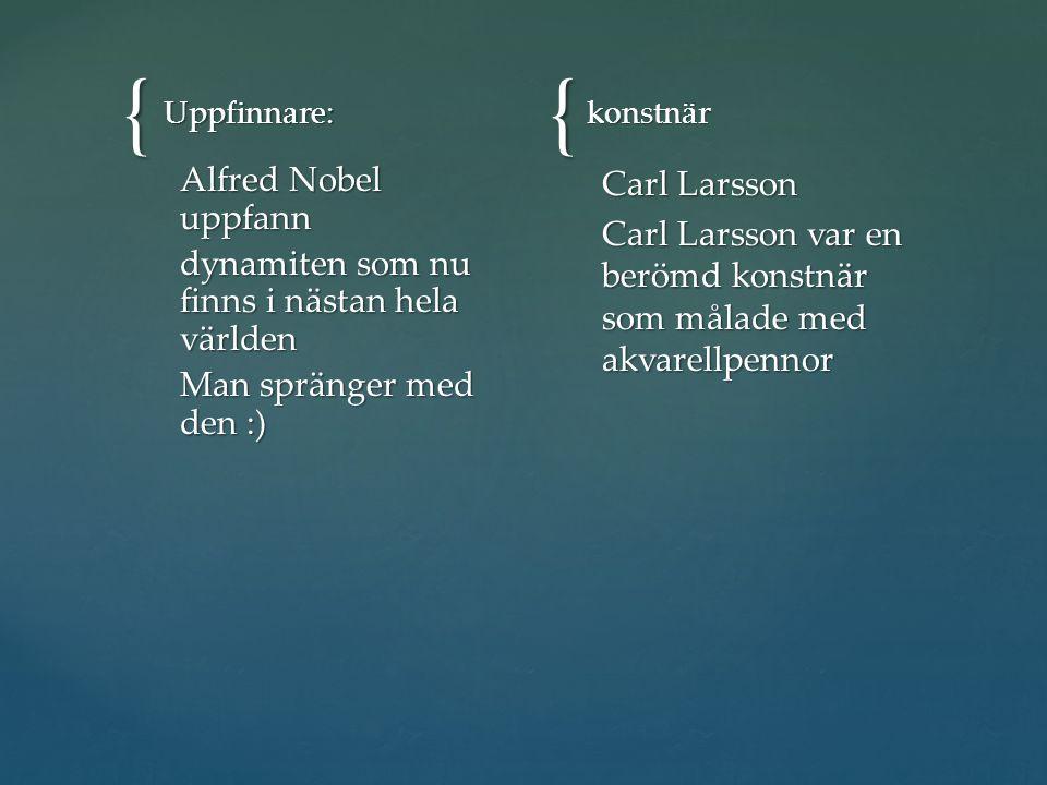 Uppfinnare: konstnär. Alfred Nobel uppfann dynamiten som nu finns i nästan hela världen Man spränger med den :)