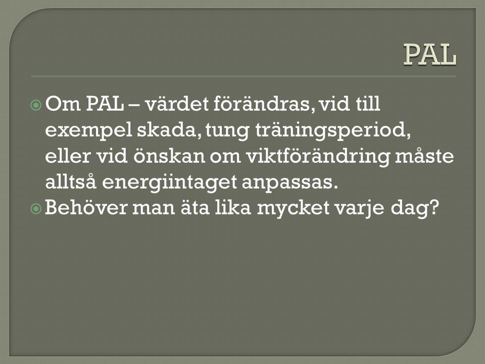 PAL Om PAL – värdet förändras, vid till exempel skada, tung träningsperiod, eller vid önskan om viktförändring måste alltså energiintaget anpassas.