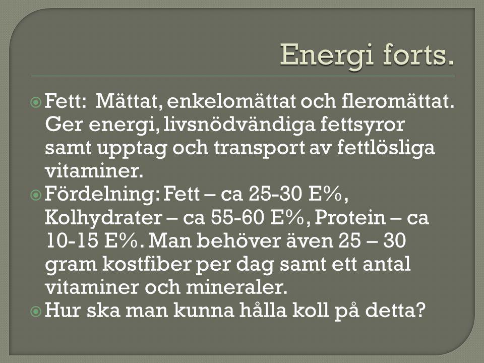 Energi forts. Fett: Mättat, enkelomättat och fleromättat. Ger energi, livsnödvändiga fettsyror samt upptag och transport av fettlösliga vitaminer.
