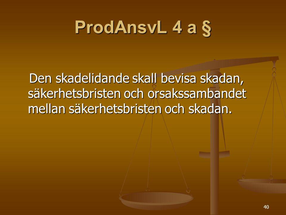 ProdAnsvL 4 a § Den skadelidande skall bevisa skadan, säkerhetsbristen och orsakssambandet mellan säkerhetsbristen och skadan.