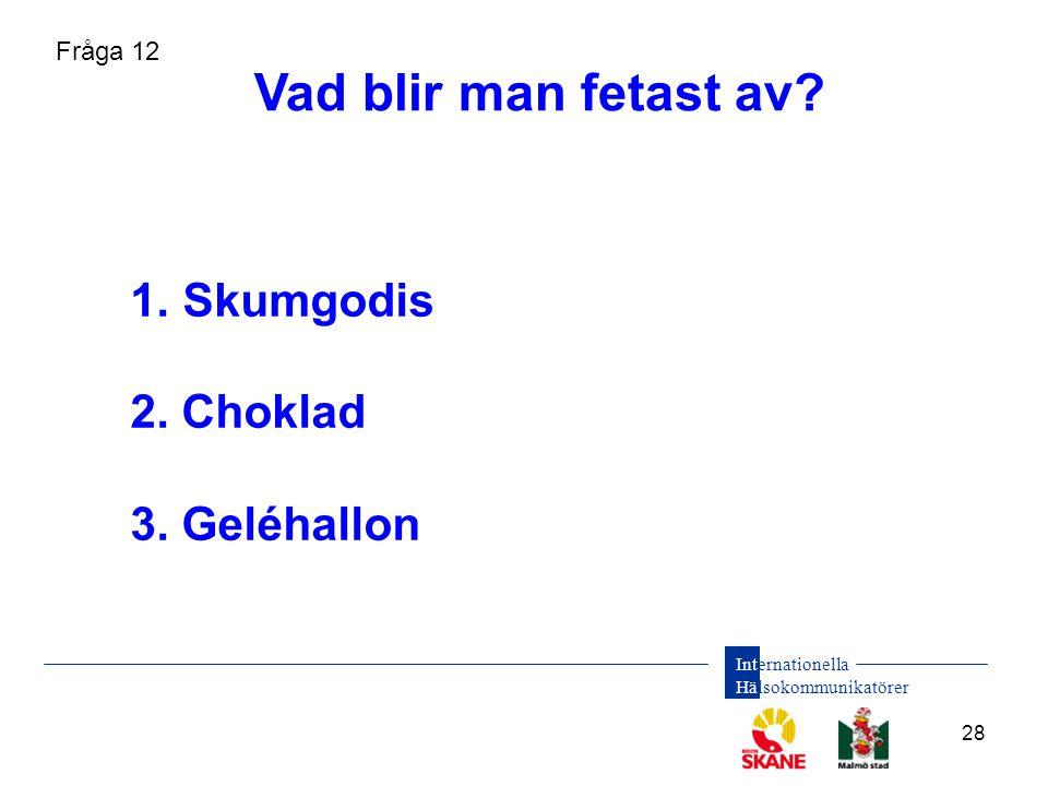 Vad blir man fetast av Skumgodis 2. Choklad 3. Geléhallon Fråga 12