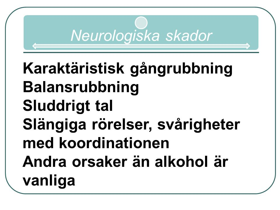Neurologiska skador Karaktäristisk gångrubbning. Balansrubbning. Sluddrigt tal. Slängiga rörelser, svårigheter med koordinationen.