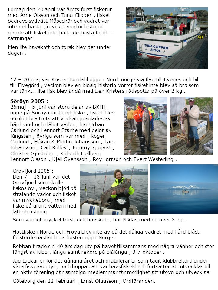 Lördag den 23 april var årets först fisketur med Arne Olsson och Tuna Clipper , fisket bedrevs sydväst Måseskär och vädret var inte det bästa , mycket vind och ström gjorde att fisket inte hade de bästa förut – sättningar .