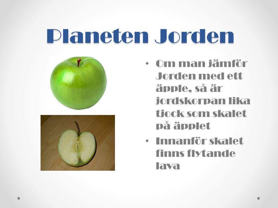 Planeten Jorden Om man jämför Jorden med ett äpple, så är jordskorpan lika tjock som skalet på äpplet.