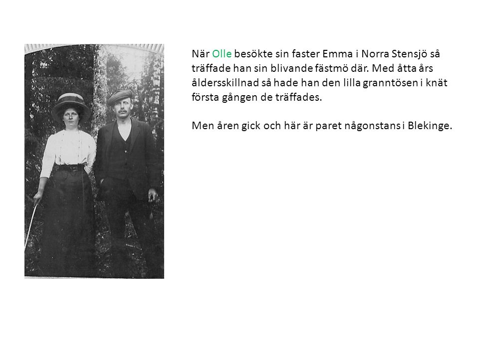 När Olle besökte sin faster Emma i Norra Stensjö så träffade han sin blivande fästmö där. Med åtta års åldersskillnad så hade han den lilla granntösen i knät första gången de träffades.