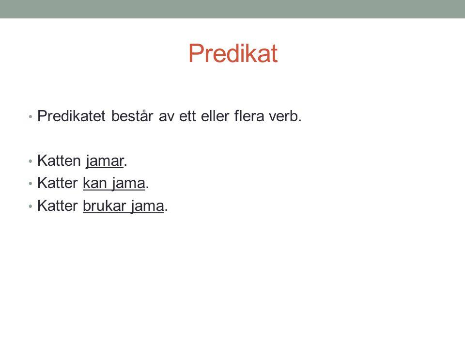 Predikat Predikatet består av ett eller flera verb. Katten jamar.