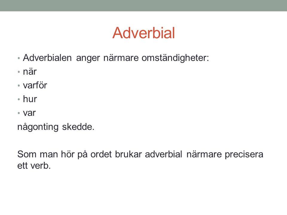 Adverbial Adverbialen anger närmare omständigheter: när varför hur var