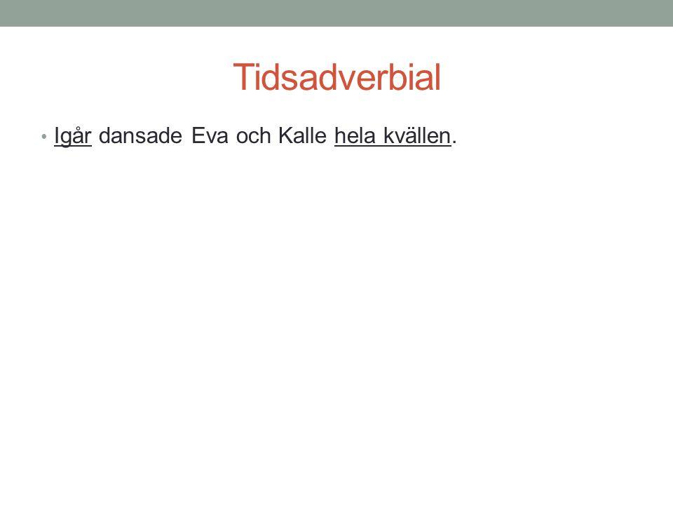 Tidsadverbial Igår dansade Eva och Kalle hela kvällen.
