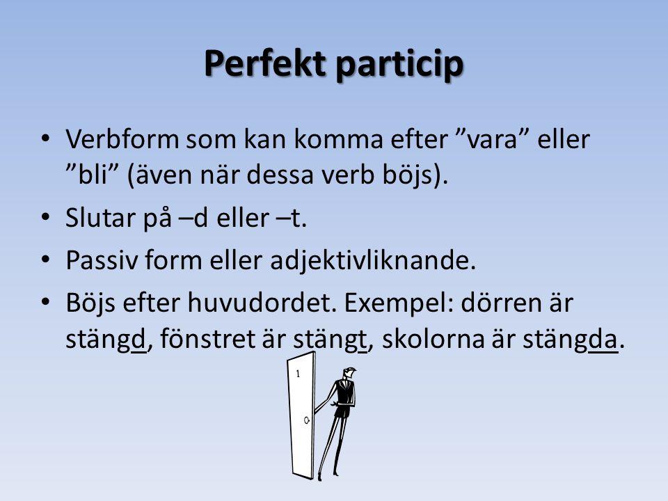 Perfekt particip Verbform som kan komma efter vara eller bli (även när dessa verb böjs). Slutar på –d eller –t.